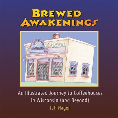 Brewed Awakenings: An Illustrated Journey to Coffeehouses in Wisconsin (and Beyond) 9780976145097