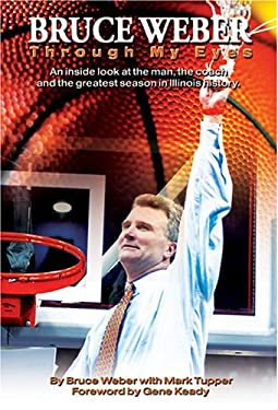 Bruce Weber: Through My Eyes: An Inside Look at the Man, the Coach and the Greatest Season in Illinois History 9780975876947