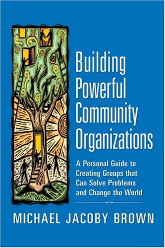 Building Powerful Community Organizations: A Personal Guide to Creating Groups That Can Solve Problems and Change the World 9780977151806