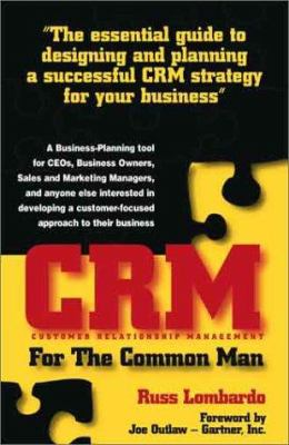 CRM (Customer Relationship Management) for the Common Man: The Essential Guide to Designing and Planning a Successful CRM Strategy for Your Business 9780972826303