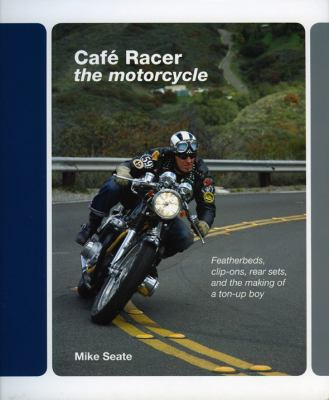 Cafe Racer: The Motorcycle: Featherbeds, Clip-Ons, Rear-Sets and the Making of a Ton-Up Boy 9780979689192