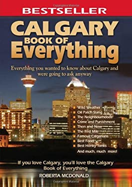 Calgary Book of Everything: Everything You Wanted to Know about Calgary and Were Going to Ask Anyway 9780973806359