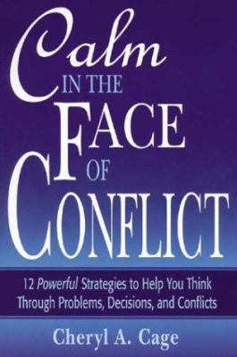 Calm in the Face of Conflict: 12 Powerful Strategies to Help You Think Through Problems, Decisions, and Conflicts 9780971426610