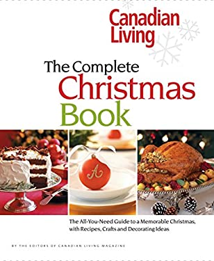 Canadian Living the Complete Christmas Book: The All-You-Need Guide to a Memorable Christmas with Recipes, Crafts and Decorating Ideas 9780973835571