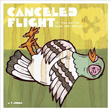 Canceled Flight: 101 Tried and True Pigeon Killin' Methods 9780976141600