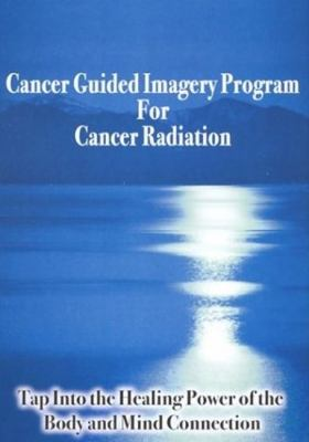 Cancer Guided Imagery Program for Cancer Radiation: Tap into the Healing Power of the Body and Mind Connection 9780974256962