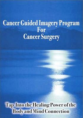 Cancer Guided Imagery Program for Cancer Surgery: Tap into the Healing Power of the Body and Mind Connection 9780974256986
