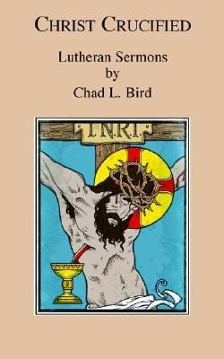 Christ Crucified: Lutheran Sermons by Chad L. Bird 9780976383215