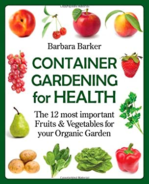 Container Gardening for Health: The 12 Most Important Fruits and Vegetables for Your Organic Garden 9780978629328
