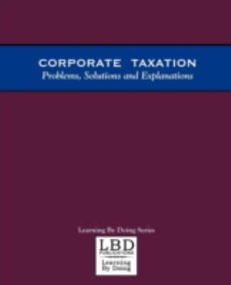 Corporate Taxation: Problems, Solutions and Explanations 9780971527300