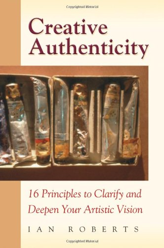 Creative Authenticity: 16 Principles to Clarify and Deepen Your Artistic Vision 9780972872324