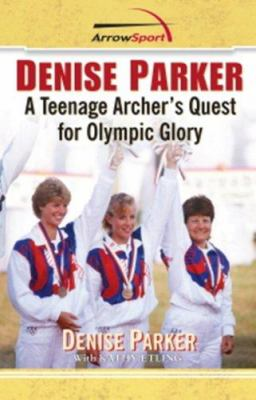 Denise Parker: A Teenage Archer's Quest for Olympic Glory 9780979513114