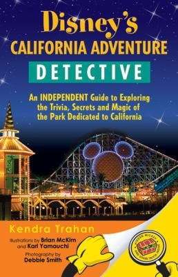 Disney's California Adventure Detective: An Independent Guide to Exploring the Trivia, Secrets and Magic of the Park Dedicated to California 9780971746459