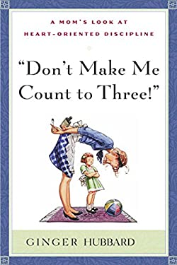 Don't Make Me Count to Three : A Mom's Look at Heart-Oriented Discipline