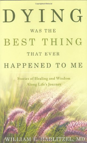 Dying Was the Best Thing That Ever Happened to Me: Stories of Healing and Wisdom Along Life's Journey 9780977218516
