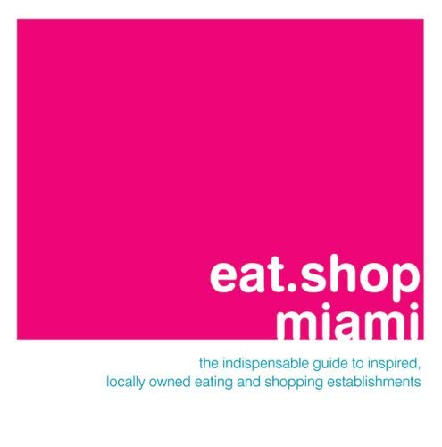 Eat.Shop Miami: The Indispensable Guide to Inspired, Locally Owned Eating and Shopping Establishments 9780979955761