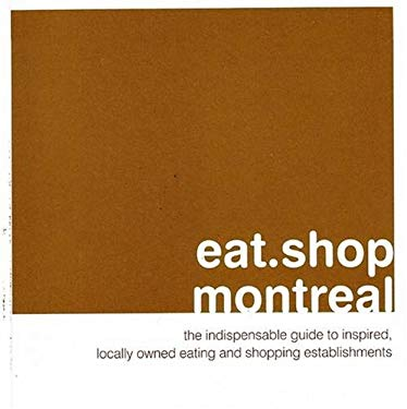 Eat.Shop Montreal: The Indispensable Guide to Inspired, Locally Owned Eating and Shopping Establishments 9780978958893
