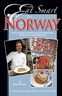 Eat Smart in Norway: How to Decipher the Menu, Know the Market Foods & Embark on a Tasting Adventure 9780977680139