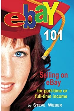 Ebay 101: Selling on Ebay for Part-Time or Full-Time Income, Beginner to Powerseller in 90 Days 9780977240630