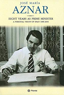 Eight Years as Prime Minister: A Personal Vision of Spain 1996-2004 9780974872476