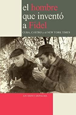 El Hombre Que Invent a Fidel. Cuba, Castro y El New York Times 9780979076626
