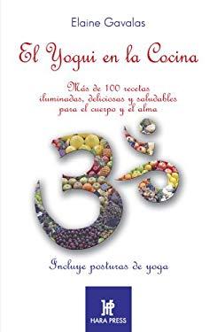 El Yogui En La Cocina: Mas de 100 Recetas Iluminadas, Deliciosas y Saludables Para El Cuerpo y El Alma. 9780977789900