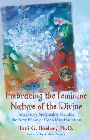 Embracing the Feminine Nature of the Divine: Integrative Spirituality Heralds the Next Phase of Conscious Evolution 9780970153715