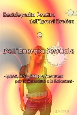 Enciclopedia Pratica dell'Ipnosi Erotica e Dell'Energia Sessuale: Ipnosi, PNL, PNL3 e Quantum per la Sessualita d le Relazioni 9780979399732