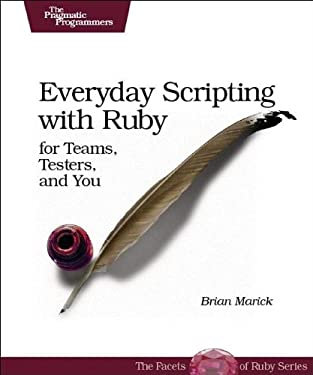 Everyday Scripting with Ruby: For Teams, Testers, and You 9780977616619