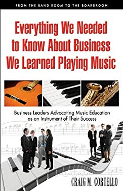 Everything We Needed to Know about Business, We Learned Playing Music: From the Band Room to the Boardroom, Business Leaders Advocating Music Educatio 9780978990015