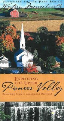 Exploring the Upper Pioneer Valley: Rewarding Trips in and Around Deerfield 9780976350019