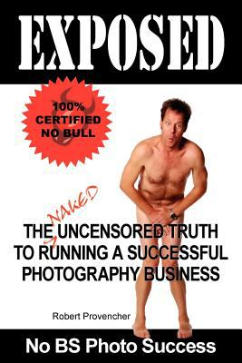 Exposed: The Naked Uncensored Truth to Running a Successful Photography Business 9780977418145