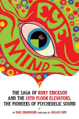 Eye Mind: The Saga of Roky Erickson and the 13th Floor Elevators, the Pioneers of Psychedelic Sound 9780976082262