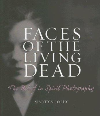 Faces of the Living Dead: The Belief in Spirit Photography 9780977282739