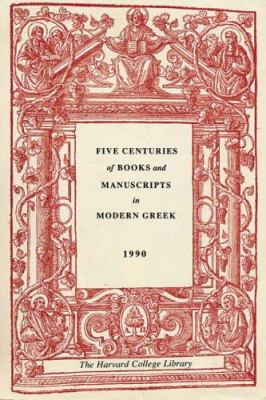 Five Centuries of Books and Manuscripts in Modern Greek: A Catalogue of an Exhibition at the Houghton Library, December 4, 1987, Through February 17, 9780974396354