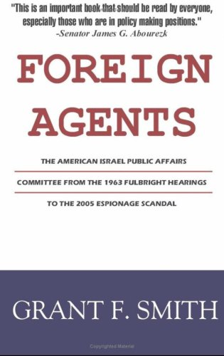 Foreign Agents: The American Israel Public Affairs Committee from the 1963 Fulbright Hearings to the 2005 Espionage Scandal 9780976443773
