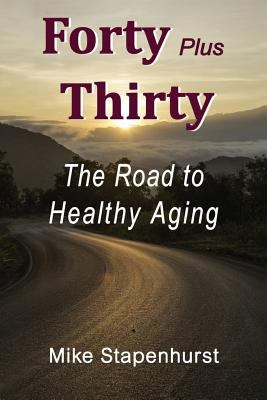 Forty plus Thirty - The Road To Healthy Aging: How to Keep Young, Stay Healthy & Live Longer