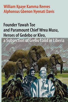 Founder Yawah Toe and Paramount Chief Wrea Musu, Heroes of Gedebo or Kleo, a Subsection of Grebo Land in Liberia 9780979953774