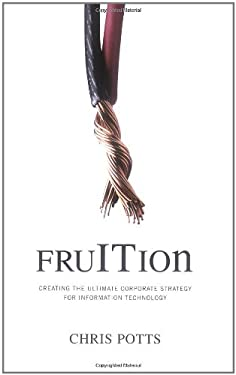Fruition: Creating the Ultimate Corporate Strategy for Information Technology 9780977140039