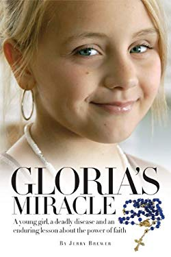 Gloria's Miracle: A Young Girl, a Deadly Disease and an Enduring Lesson about the Power of Faith 9780970739971