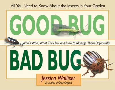 Good Bug, Bad Bug: Who's Who, What They Do, and How to Manage Them Organically (All You Need to Know about the Insects in Your Garden) 9780976763192