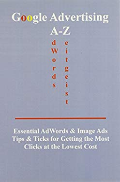 Google Advertising A-Z: Essential Adwords & Image Ads Tips for Getting the Most Clicks at the Lowest Cost 9780976254157