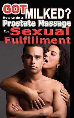 Got Milked? How to Do a Prostate Massage (Milking) for Sexual Fulfillment 9780976209072