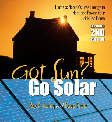 Got Sun? Go Solar: Harness Nature's Free Energy to Heat and Power Your Grid-Tied Home 9780977372461