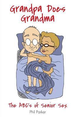 Grandpa Does Grandma: The ABCs of Senior Sex 9780972406161