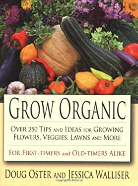 Grow Organic: Over 250 Tips and Ideas for Growing Flowers, Veggies, Lawns, and More 9780976763161