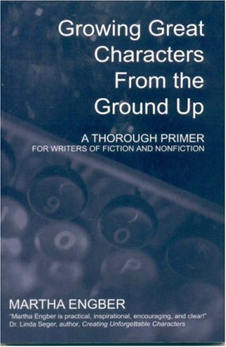 Growing Great Characters from the Ground Up: A Thorough Primer for Writers of Fiction and Nonfiction 9780971534483