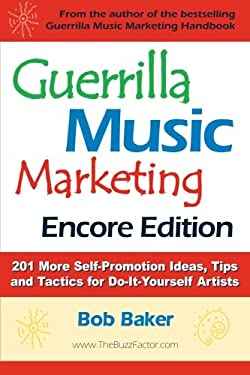 Guerrilla Music Marketing, Encore Edition: 201 More Self-Promotion Ideas, Tips & Tactics for Do-It-Yourself Artists 9780971483835