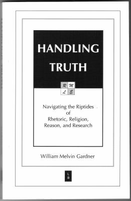 Handling Truth: Navigating the Riptides of Rhetoric, Religion, Reason, and Research 9780976187516