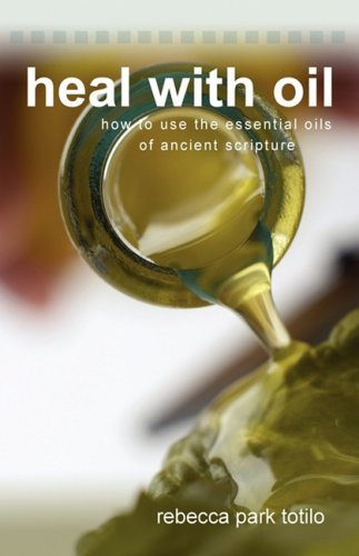 Heal with Oil: How to Use the Essential Oils of Ancient Scripture 9780974911540